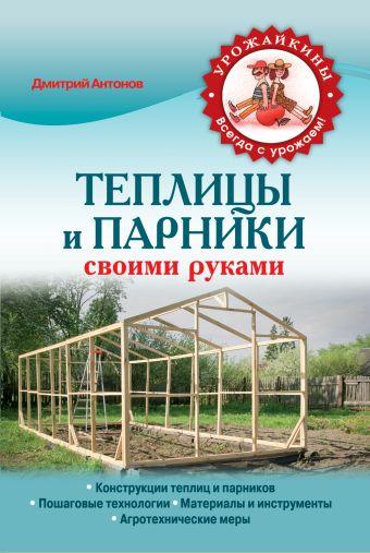 Теплицы и парники своими руками Антонов Д.А.
