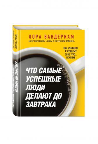 Лора Вандеркам - Что самые успешные люди делают до завтрака. Как изменить к лучшему свое утро... и жизнь обложка книги