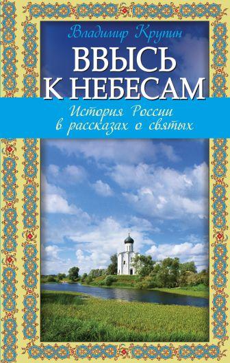 Владимир Крупин - Ввысь к небесам: История России в рассказах о святых обложка книги