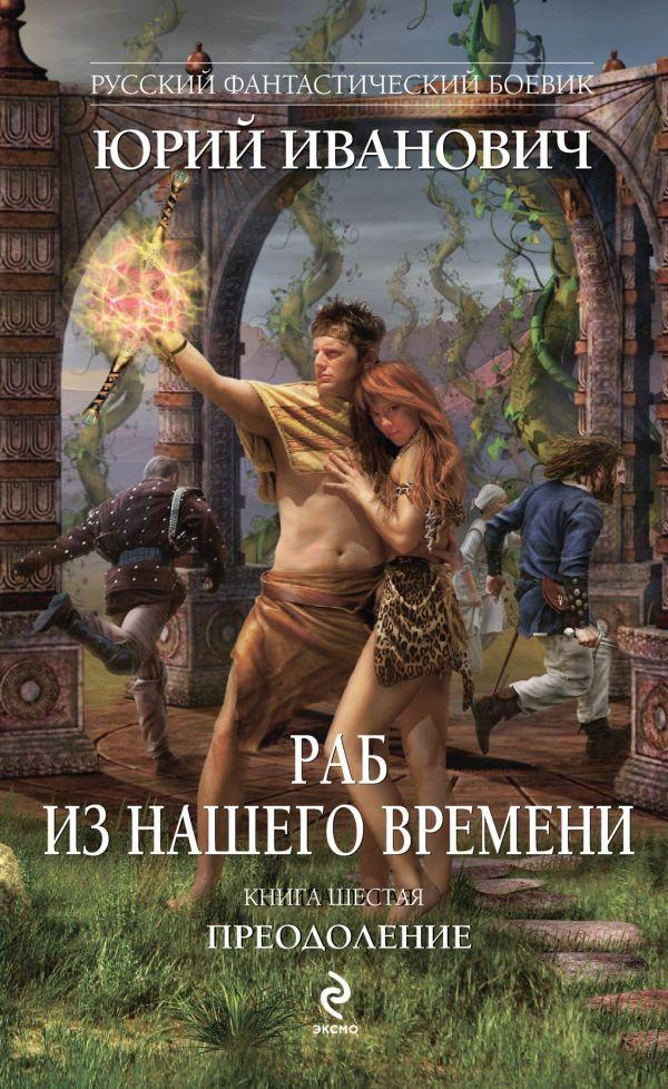 Раб из нашего времени. Книга шестая. Преодоление Иванович Ю.