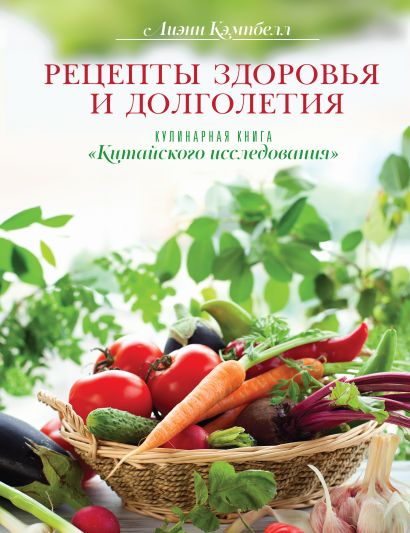 """Рецепты здоровья и долголетия. Кулинарная книга """"Китайского исследования"""" - фото 1"""