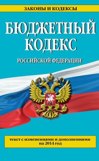 Бюджетный кодекс Российской Федерации : текст с изменениями и дополнениями на 2014 год