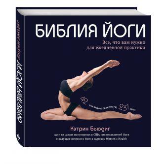 Библия йоги. Все, что вам нужно для ежедневной практики Кэтрин Бьюдиг