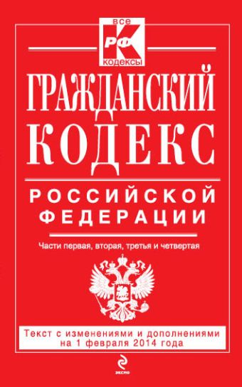 Гражданский кодекс Российской Федерации. Части первая, вторая, третья и четвертая : текст с изм. и доп. на 1 февраля 2014 г.