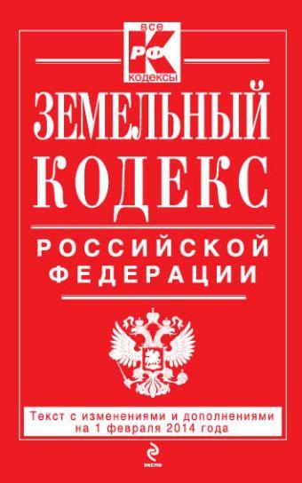 Земельный кодекс Российской Федерации : текст с изм. и доп. на 1 февраля 2014 г.