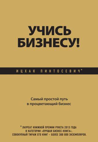 Учись бизнесу! Самый простой путь в процветающий бизнес Пинтосевич И.
