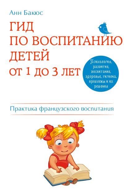 Гид по воспитанию детей от 1 до 3 лет. Практическое руководство от французского психолога - фото 1