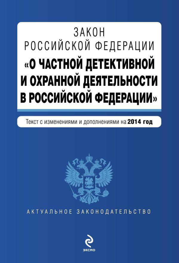 """Закон Российской Федерации """"О частной детективной и охранной деятельности в Российской Федерации"""" : текст с изм. и доп. на 2014 год"""