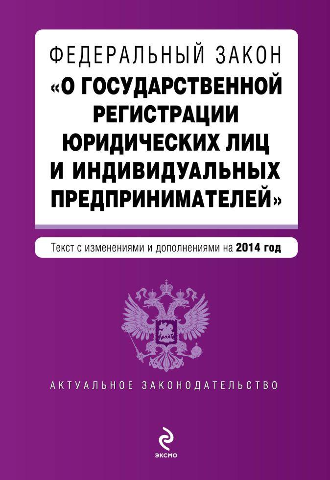 """Федеральный закон """"О государственной регистрации юридических лиц и индивидуальных предпринимателей"""". Текст с изменениями и дополнениями на 2014 г."""