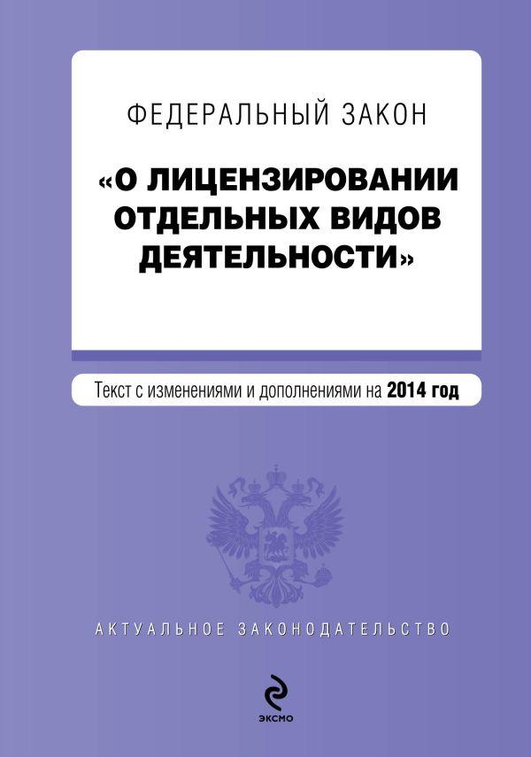 """Федеральный закон """"О лицензировании отдельных видов деятельности"""". Текст с изменениями и дополнениями на 2014 г."""