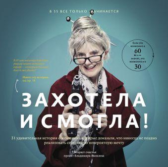 Захотела и смогла. 31 удивительная история о женщинах, которые доказали, что никогда не поздно исполнить свою самую невероятную мечту Яковлев В.