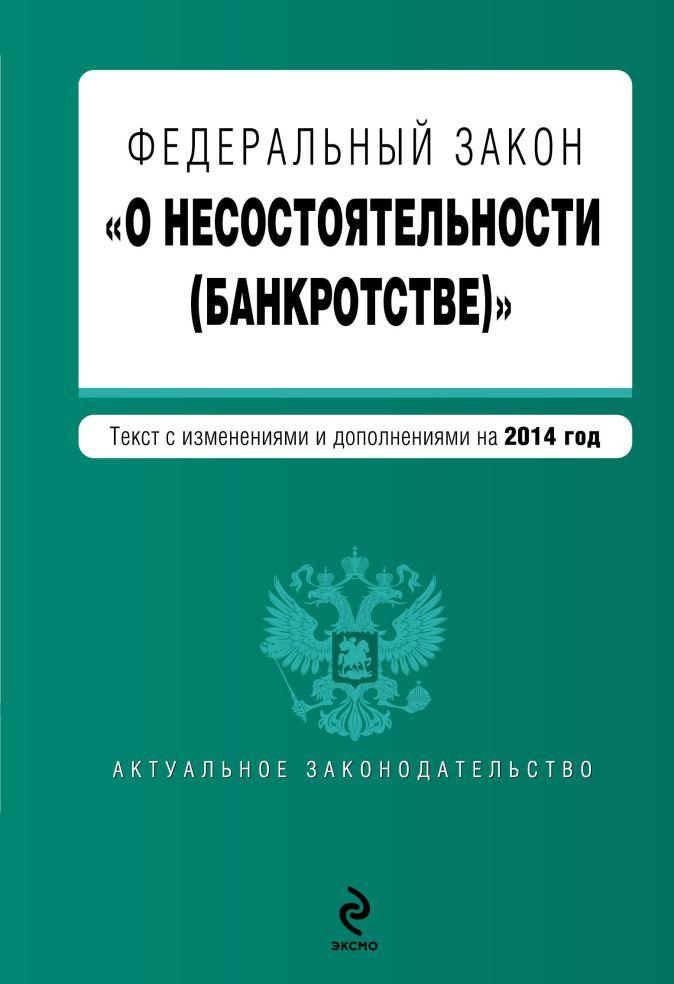 """Федеральный закон """"О несостоятельности (банкротстве)"""" : текст с изм. и доп. на 2014 год"""