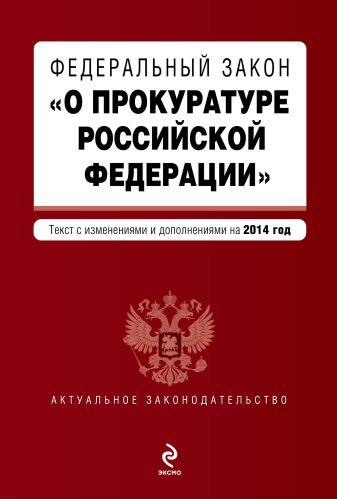 """Федеральный закон """"О прокуратуре Российской Федерации"""". Текст с изменениями и дополнениями на 2014 год"""