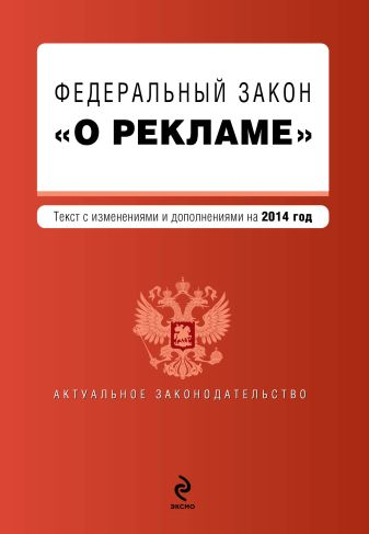 """Федеральный закон """"О рекламе"""". Текст с изменениями и дополнениями на 2014 г."""