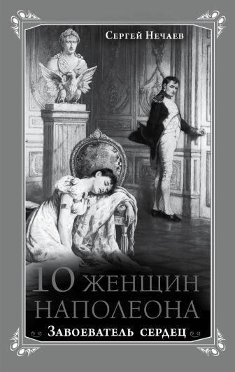 Сергей Нечаев - 10 женщин Наполеона. Завоеватель сердец обложка книги