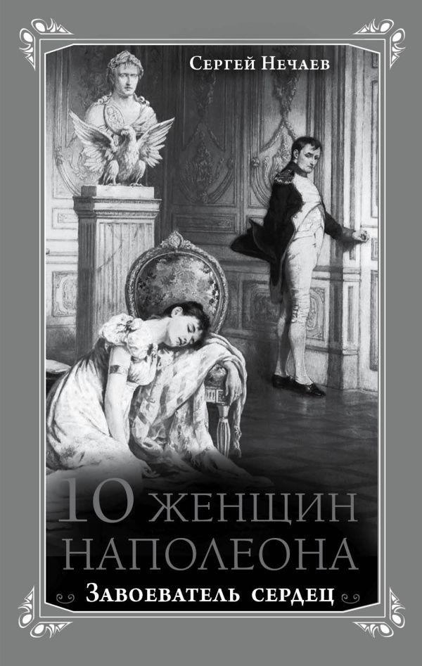 10 женщин Наполеона. Завоеватель сердец Нечаев С.Ю.