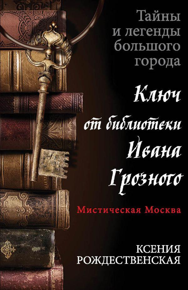 Мистическая Москва. Ключ от библиотеки Ивана Грозного Рождественская К.
