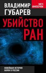 Губарев В.С. - Убийство РАН. Новейшая история науки в России обложка книги