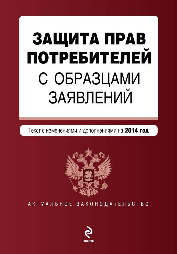 Защита прав потребителей с образцами заявлений: текст с изм. и доп. на 2014 год