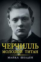 Шелден М. - Черчилль. Молодой титан' обложка книги