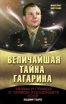 Величайшая тайна Гагарина. Мифы и правда о Первом космонавте СССР
