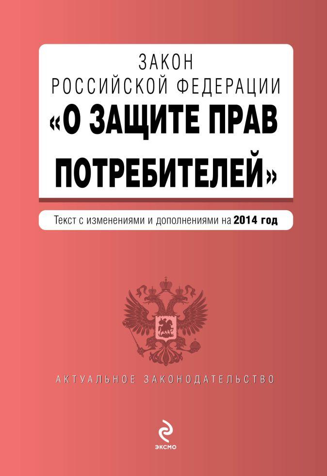 """Закон РФ """"О защите прав потребителей"""": текст с изм. и доп. на 2014 год"""
