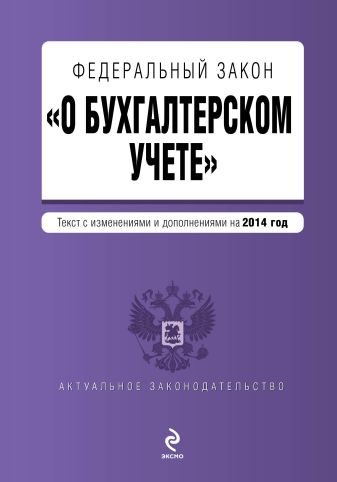 """Федеральный закон """"О бухгалтерском учете"""": текст с изм. и доп. на 2014 год"""