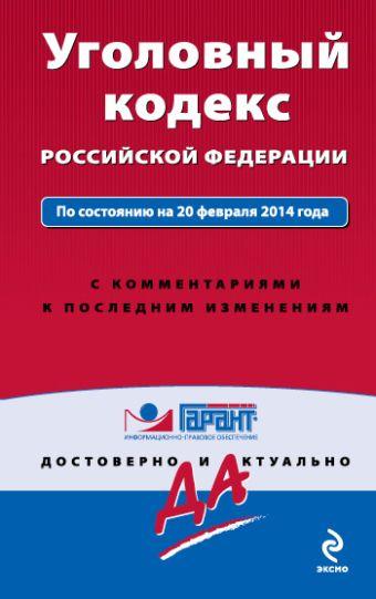 Уголовный кодекс Российской Федерации. По состоянию на 20 февраля 2014 года. С комментариями к последним изменениям