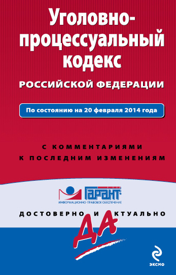 Уголовно-процессуальный кодекс Российской Федерации. По состоянию на 20 февраля 2014 года. С комментариями к последним изменениям