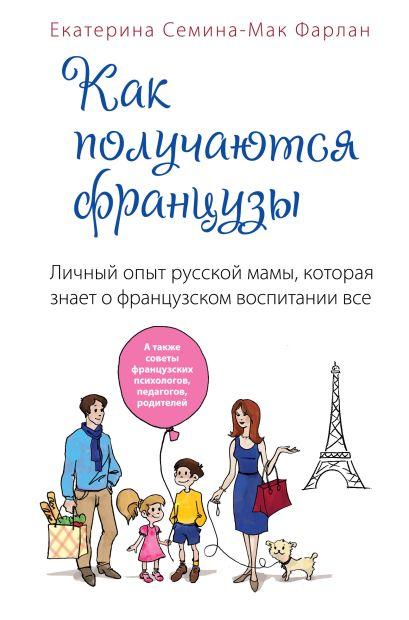 Как получаются французы. Личный опыт русской мамы, которая знает о французском воспитании все - фото 1