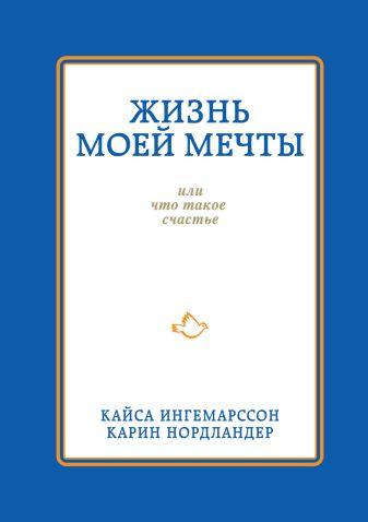 Кайса Ингемарссон, Карин Нордландер - Жизнь моей мечты, или что такое счастье обложка книги