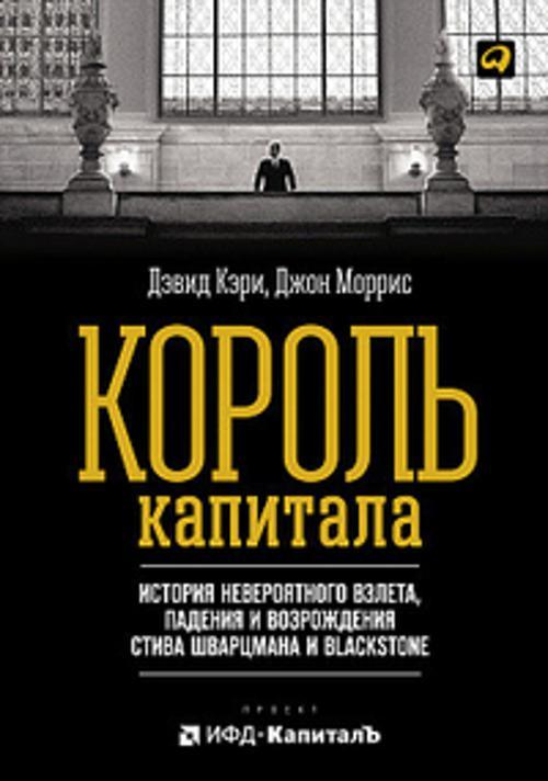 Король капитала: История невероятного взлета, падения и возрождения Стива Шварцмана и Blackstone Кэри Д.,Моррис Д.