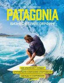 Patagonia - бизнес в стиле серфинг. Как альпинист создал крупнейшую компанию спортивной одежды и снаряжения