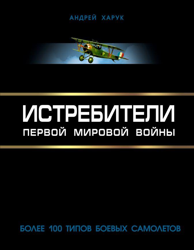 Харук А.И. - Истребители Первой Мировой. Более 100 типов боевых самолетов обложка книги