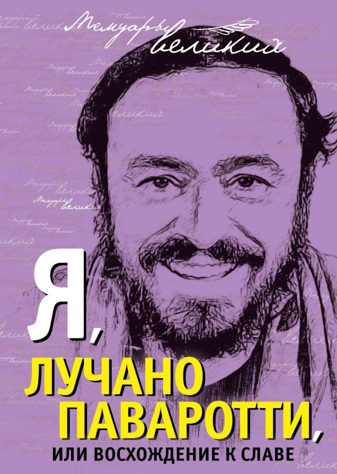 Лучано Паваротти - Я, Лучано Паваротти, или Восхождение к славе обложка книги