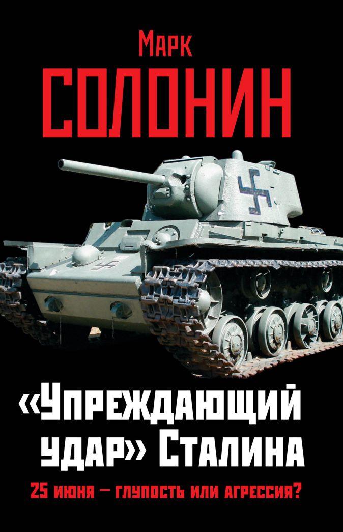«Упреждающий удар» Сталина. 25 июня – глупость или агрессия? Солонин М.С.
