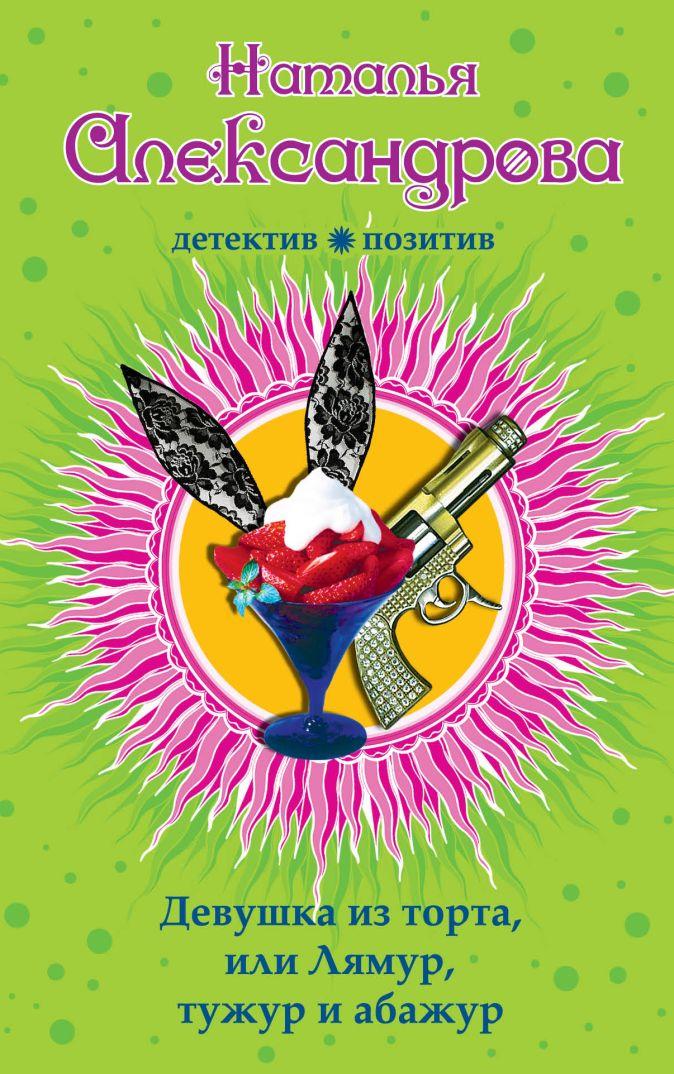 Девушка из торта, или Лямур, тужур и абажур Александрова Н.Н.