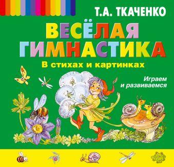 Веселая гимнастика в стихах и картинках. Играем и развиваемся Ткаченко Т.А.