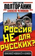 Полторанин К.М., Челноков А.С. - Россия не для русских? Косовский сценарий в Москве' обложка книги