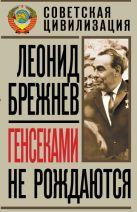 Брежнев Л.И. - Генсеками не рождаются' обложка книги
