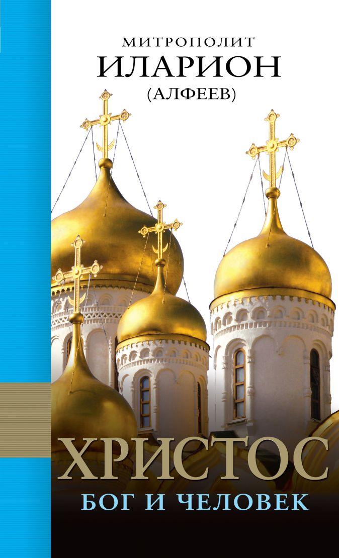 Митрополит Иларион (Алфеев) - Христос: Бог и Человек обложка книги
