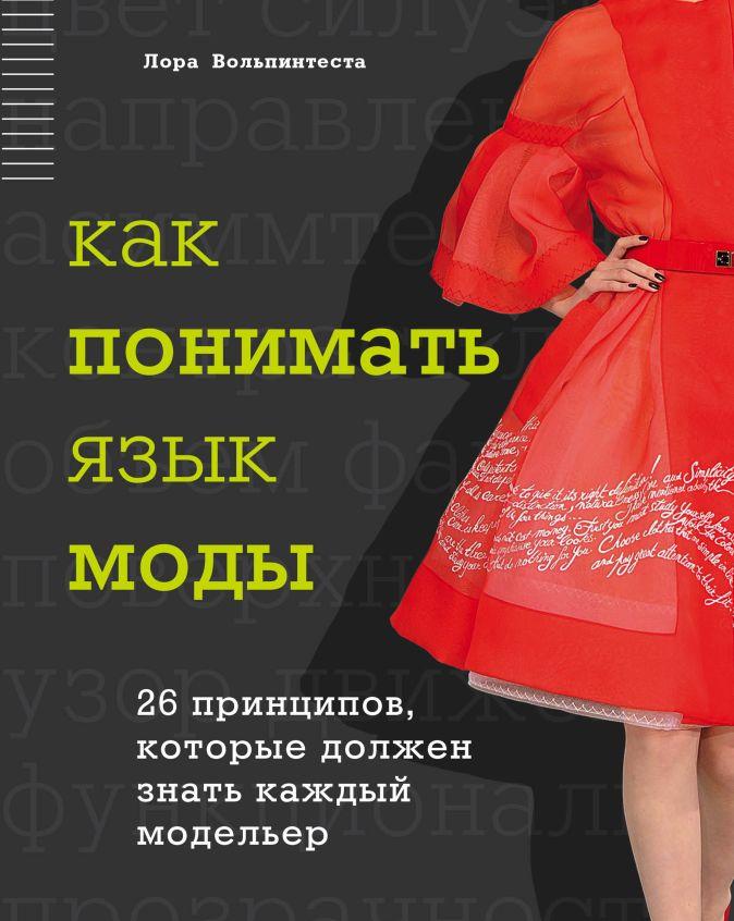 Лора Вольпинтеста - Как понимать язык моды. 26 принципов, которые должен знать каждый модельер обложка книги