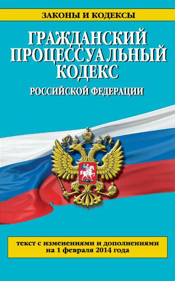 Гражданский процессуальный кодекс Российской Федерации : текст с изм. и доп. на 1 февраля 2014 г.