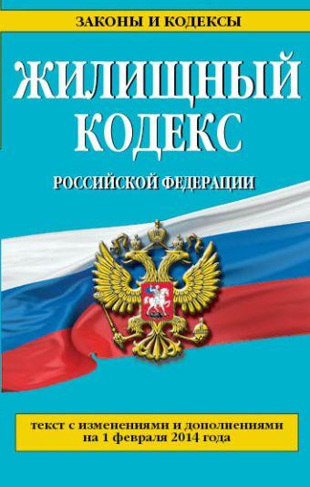 Жилищный кодекс Российской Федерации : текст с изм. и доп. на 1 февраля 2014 г.