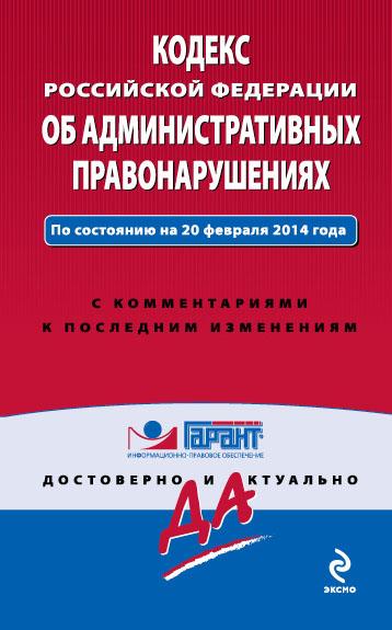 Кодекс Российской Федерации об административных правонарушениях : текст с изм. и доп. на 1 февраля 2014 г.