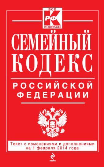 Семейный кодекс Российской Федерации : текст с изм. и доп. на 1 февраля 2014 г.