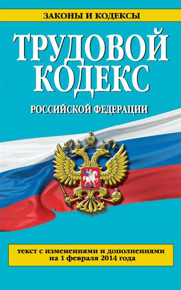 Трудовой кодекс Российской Федерации: текст с изм. и доп. на 1 февраля 2014 г.