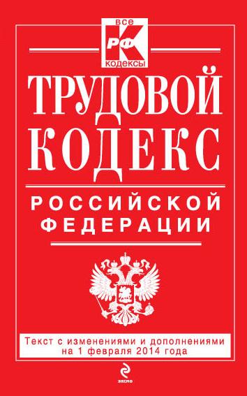 Трудовой кодекс Российской Федерации: текст с изм. и доп. на 1 февраляя 2014 г.