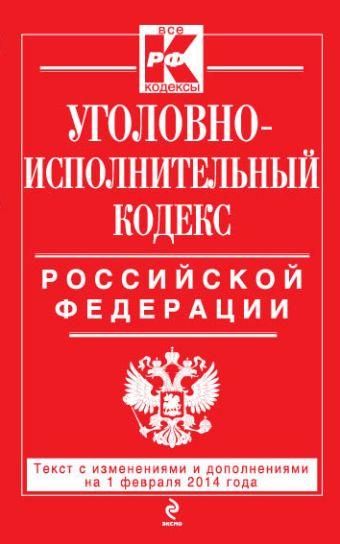Уголовно-исполнительный кодекс Российской Федерации : текст с изм. и доп. на 1 февраля 2014 г.