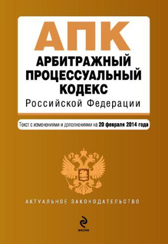 Арбитражный процессуальный кодекс Российской Федерации : текст с изм. и доп. на 20 февраля 2014 г.